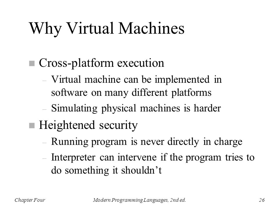 Why Virtual Machines n Cross-platform execution – Virtual machine can be implemented in software on many different platforms – Simulating physical mac