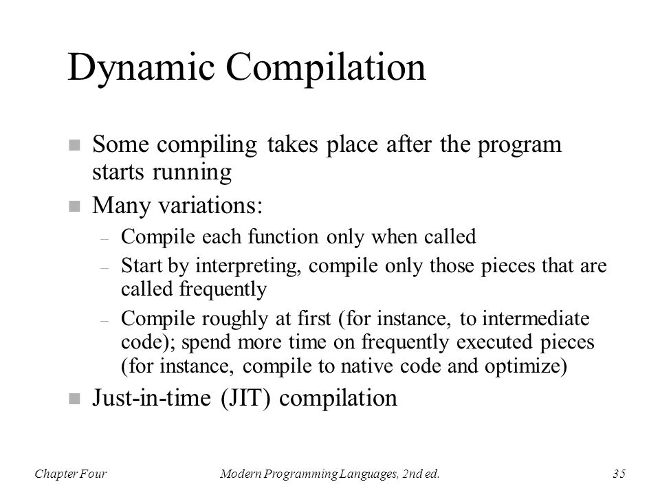 Dynamic Compilation n Some compiling takes place after the program starts running n Many variations: – Compile each function only when called – Start