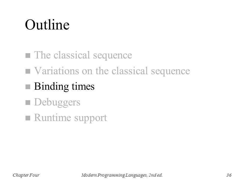 Outline n The classical sequence n Variations on the classical sequence n Binding times n Debuggers n Runtime support Chapter FourModern Programming L