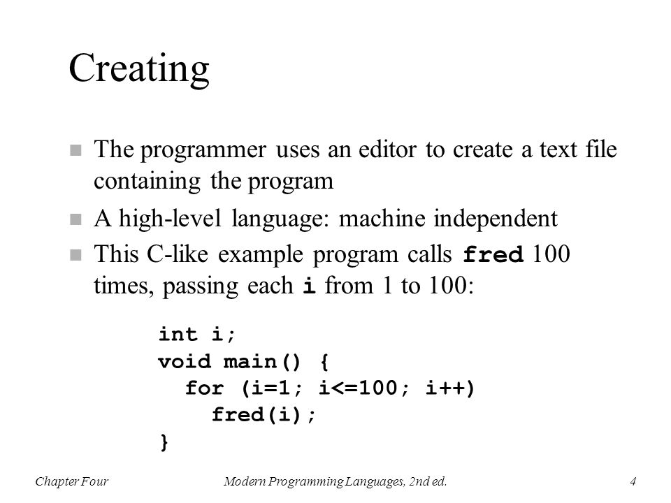 Creating n The programmer uses an editor to create a text file containing the program n A high-level language: machine independent This C-like example