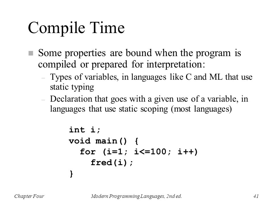 Compile Time n Some properties are bound when the program is compiled or prepared for interpretation: – Types of variables, in languages like C and ML