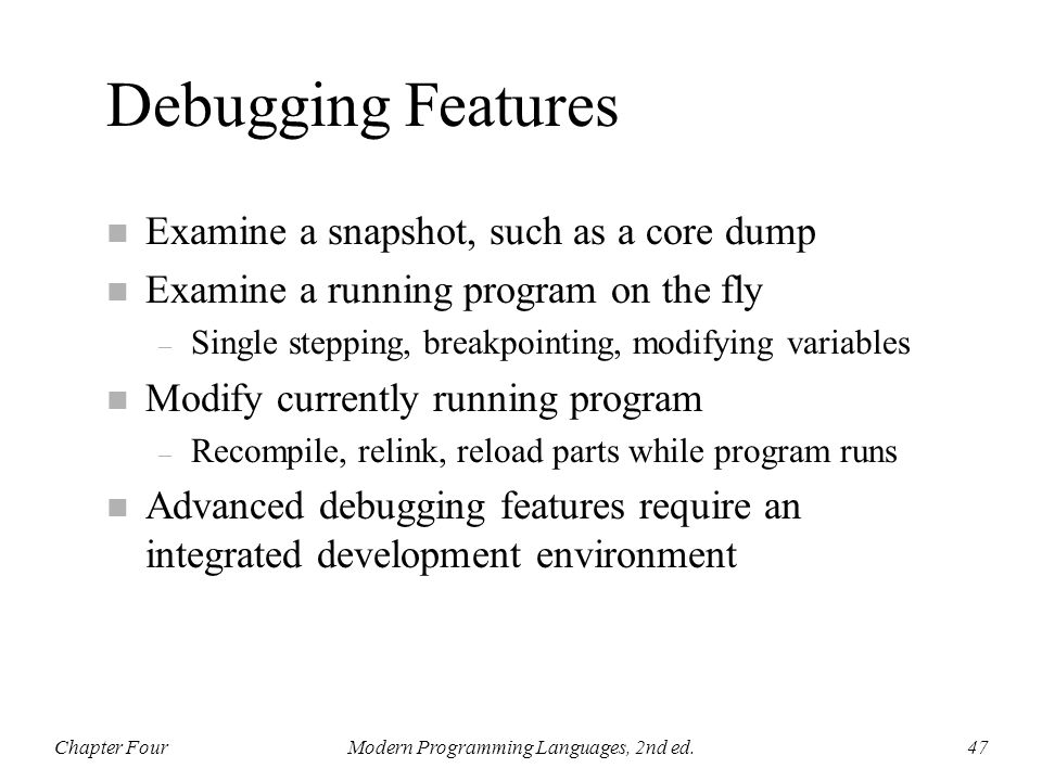 Debugging Features n Examine a snapshot, such as a core dump n Examine a running program on the fly – Single stepping, breakpointing, modifying variab