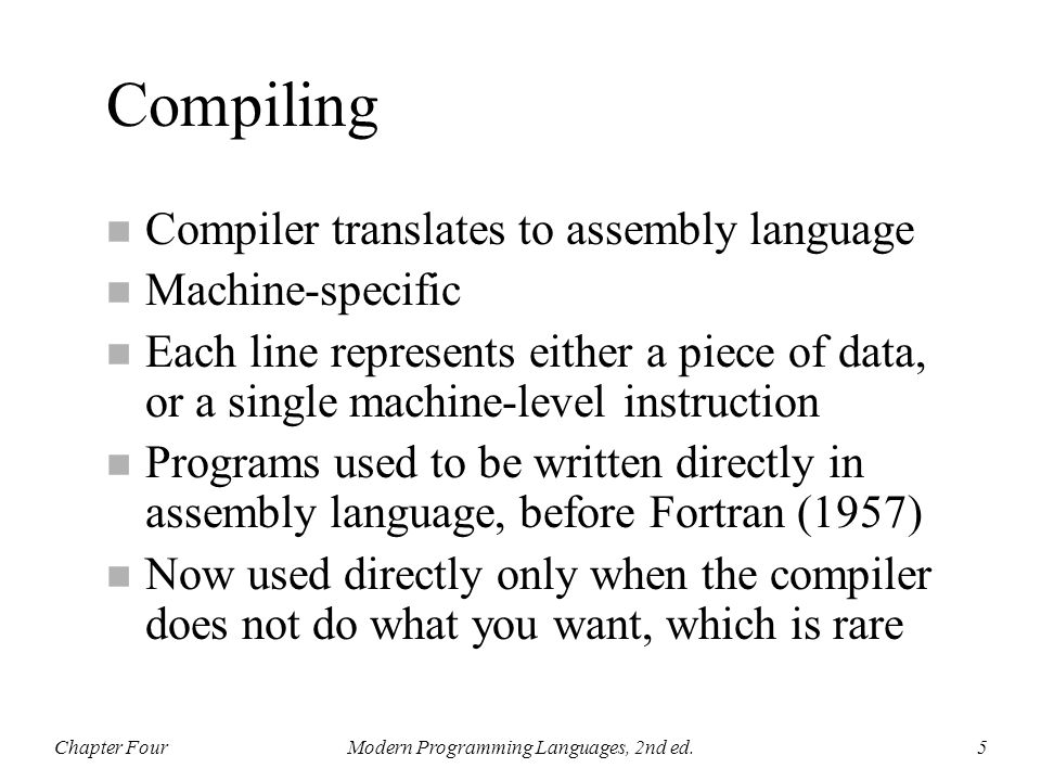 Chapter FourModern Programming Languages, 2nd ed.6 int i; void main() { for (i=1; i<=100; i++) fred(i); } i: data word 0 main: move 1 to i t1: compare i with 100 jump to t2 if greater push i call fred add 1 to i go to t1 t2: return compiler