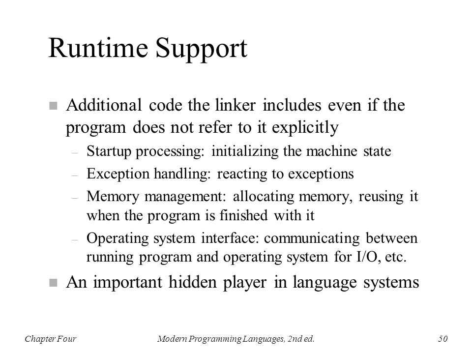 Runtime Support n Additional code the linker includes even if the program does not refer to it explicitly – Startup processing: initializing the machi