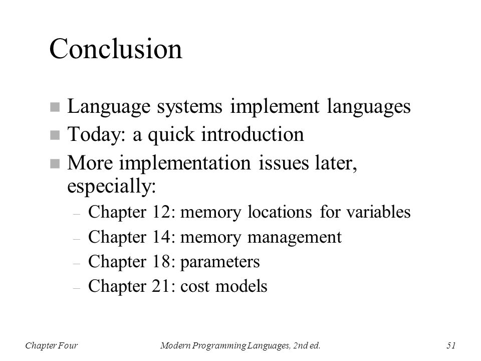 Conclusion n Language systems implement languages n Today: a quick introduction n More implementation issues later, especially: – Chapter 12: memory l