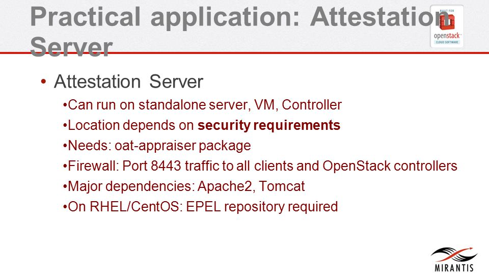 Practical application: Attestation Server Attestation Server Can run on standalone server, VM, Controller Location depends on security requirements Needs: oat-appraiser package Firewall: Port 8443 traffic to all clients and OpenStack controllers Major dependencies: Apache2, Tomcat On RHEL/CentOS: EPEL repository required