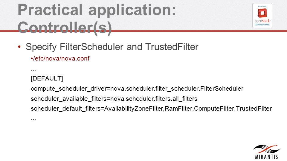 Practical application: Controller(s) Specify FilterScheduler and TrustedFilter /etc/nova/nova.conf … [DEFAULT] compute_scheduler_driver=nova.scheduler.filter_scheduler.FilterScheduler scheduler_available_filters=nova.scheduler.filters.all_filters scheduler_default_filters=AvailabilityZoneFilter,RamFilter,ComputeFilter,TrustedFilter …