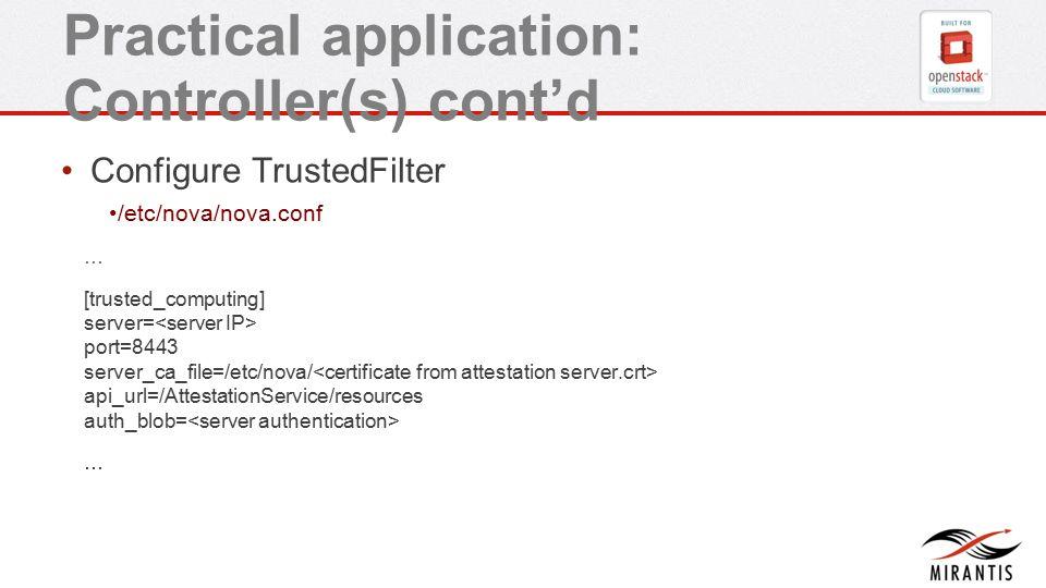 Practical application: Controller(s) cont'd Configure TrustedFilter /etc/nova/nova.conf … [trusted_computing] server= port=8443 server_ca_file=/etc/nova/ api_url=/AttestationService/resources auth_blob= …