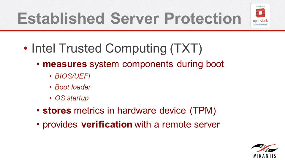 Established Server Protection Intel Trusted Computing (TXT) measures system components during boot BIOS/UEFI Boot loader OS startup stores metrics in hardware device (TPM) provides verification with a remote server