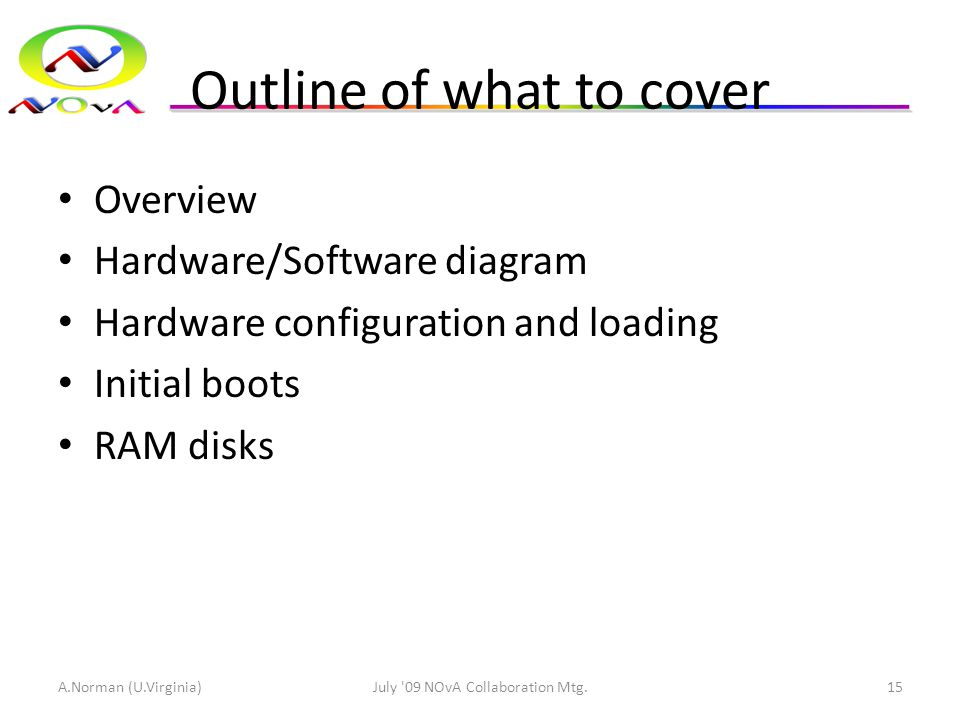 Outline of what to cover Overview Hardware/Software diagram Hardware configuration and loading Initial boots RAM disks A.Norman (U.Virginia)July 09 NOvA Collaboration Mtg.15