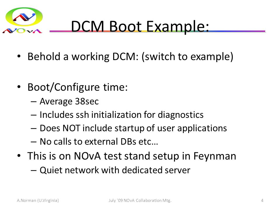 DCM Boot Example: Behold a working DCM: (switch to example) Boot/Configure time: – Average 38sec – Includes ssh initialization for diagnostics – Does NOT include startup of user applications – No calls to external DBs etc… This is on NOvA test stand setup in Feynman – Quiet network with dedicated server A.Norman (U.Virginia)July 09 NOvA Collaboration Mtg.4