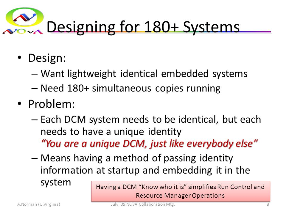 Designing for 180+ Systems Design: – Want lightweight identical embedded systems – Need 180+ simultaneous copies running Problem: You are a unique DCM, just like everybody else – Each DCM system needs to be identical, but each needs to have a unique identity You are a unique DCM, just like everybody else – Means having a method of passing identity information at startup and embedding it in the system A.Norman (U.Virginia)July 09 NOvA Collaboration Mtg.8 Having a DCM Know who it is simplifies Run Control and Resource Manager Operations