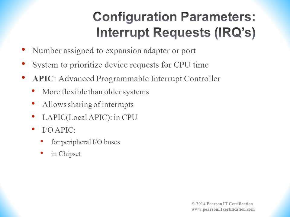 Number assigned to expansion adapter or port System to prioritize device requests for CPU time APIC: Advanced Programmable Interrupt Controller More f