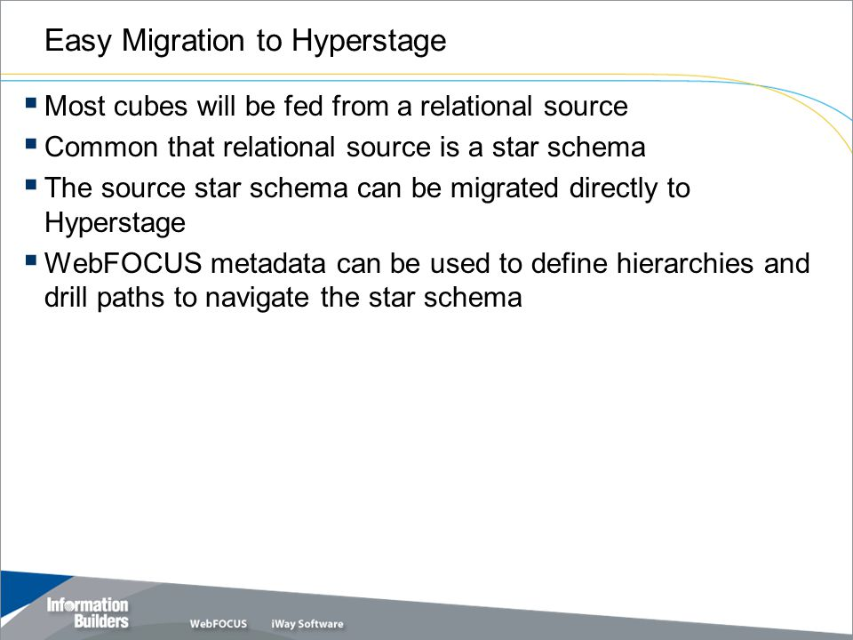 Easy Migration to Hyperstage  Most cubes will be fed from a relational source  Common that relational source is a star schema  The source star schema can be migrated directly to Hyperstage  WebFOCUS metadata can be used to define hierarchies and drill paths to navigate the star schema