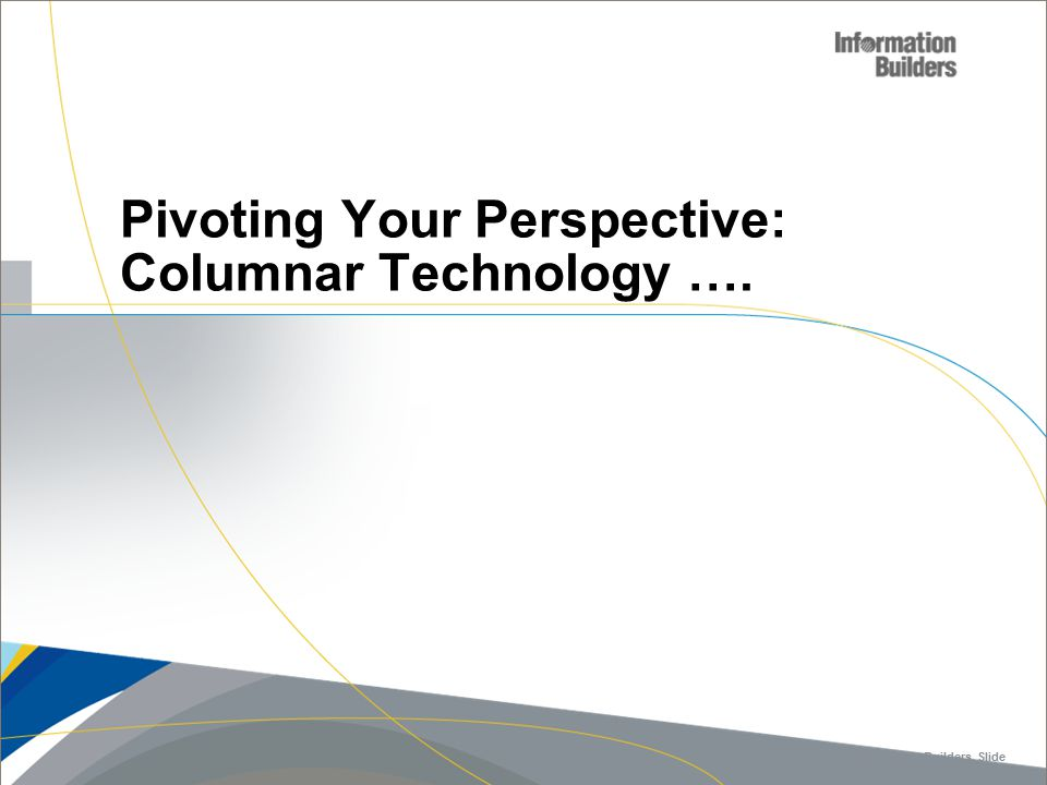 Copyright 2007, Information Builders. Slide 12 Pivoting Your Perspective: Columnar Technology ….