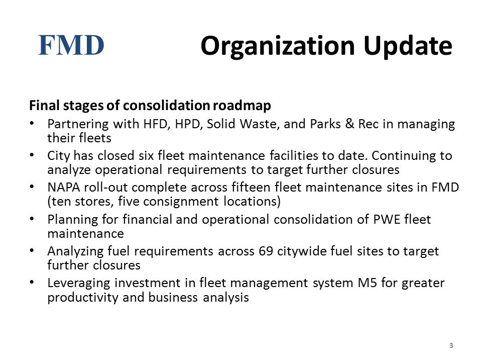 FMD Organization Update Final stages of consolidation roadmap Partnering with HFD, HPD, Solid Waste, and Parks & Rec in managing their fleets City has closed six fleet maintenance facilities to date.