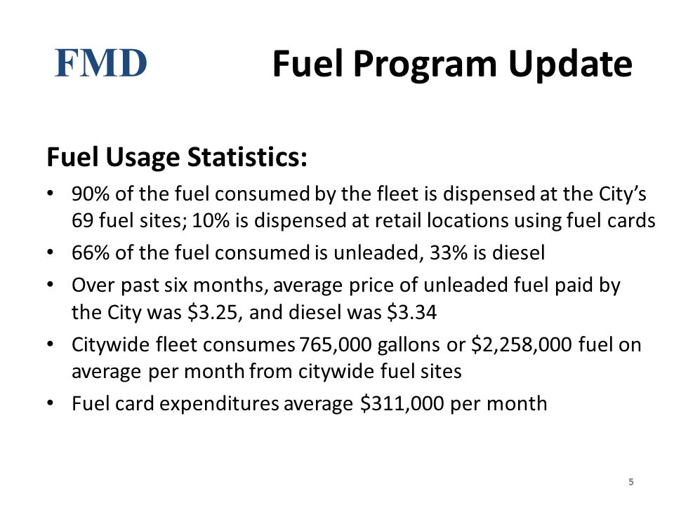 FMD Fuel Program Update Fuel Usage Statistics: 90% of the fuel consumed by the fleet is dispensed at the City's 69 fuel sites; 10% is dispensed at retail locations using fuel cards 66% of the fuel consumed is unleaded, 33% is diesel Over past six months, average price of unleaded fuel paid by the City was $3.25, and diesel was $3.34 Citywide fleet consumes 765,000 gallons or $2,258,000 fuel on average per month from citywide fuel sites Fuel card expenditures average $311,000 per month 5