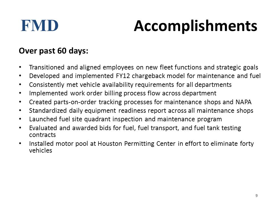 FMD Accomplishments Over past 60 days: Transitioned and aligned employees on new fleet functions and strategic goals Developed and implemented FY12 chargeback model for maintenance and fuel Consistently met vehicle availability requirements for all departments Implemented work order billing process flow across department Created parts-on-order tracking processes for maintenance shops and NAPA Standardized daily equipment readiness report across all maintenance shops Launched fuel site quadrant inspection and maintenance program Evaluated and awarded bids for fuel, fuel transport, and fuel tank testing contracts Installed motor pool at Houston Permitting Center in effort to eliminate forty vehicles 9