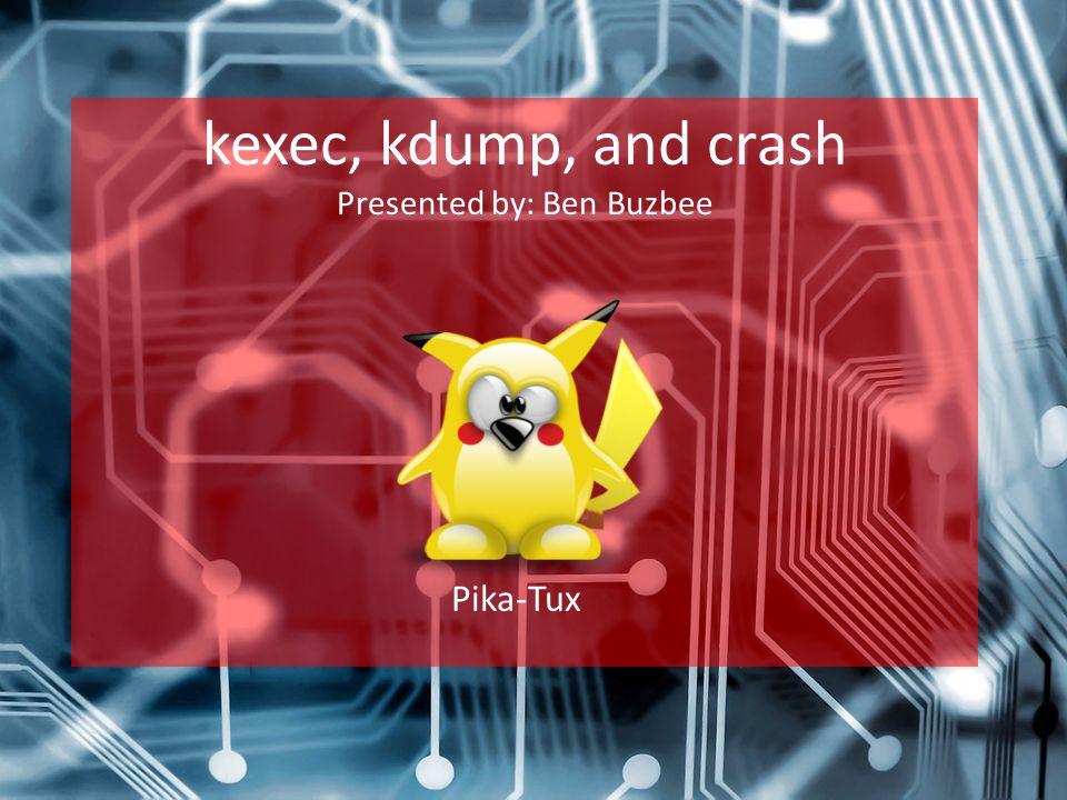 kexec, kdump, and crash Presented by: Ben Buzbee Pika-Tux