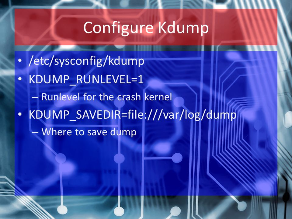Configure Kdump /etc/sysconfig/kdump KDUMP_RUNLEVEL=1 – Runlevel for the crash kernel KDUMP_SAVEDIR=file:///var/log/dump – Where to save dump