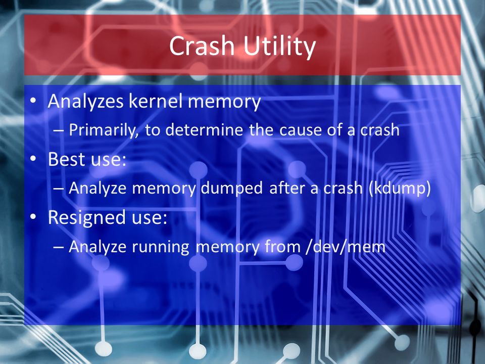 Crash Utility Analyzes kernel memory – Primarily, to determine the cause of a crash Best use: – Analyze memory dumped after a crash (kdump) Resigned use: – Analyze running memory from /dev/mem