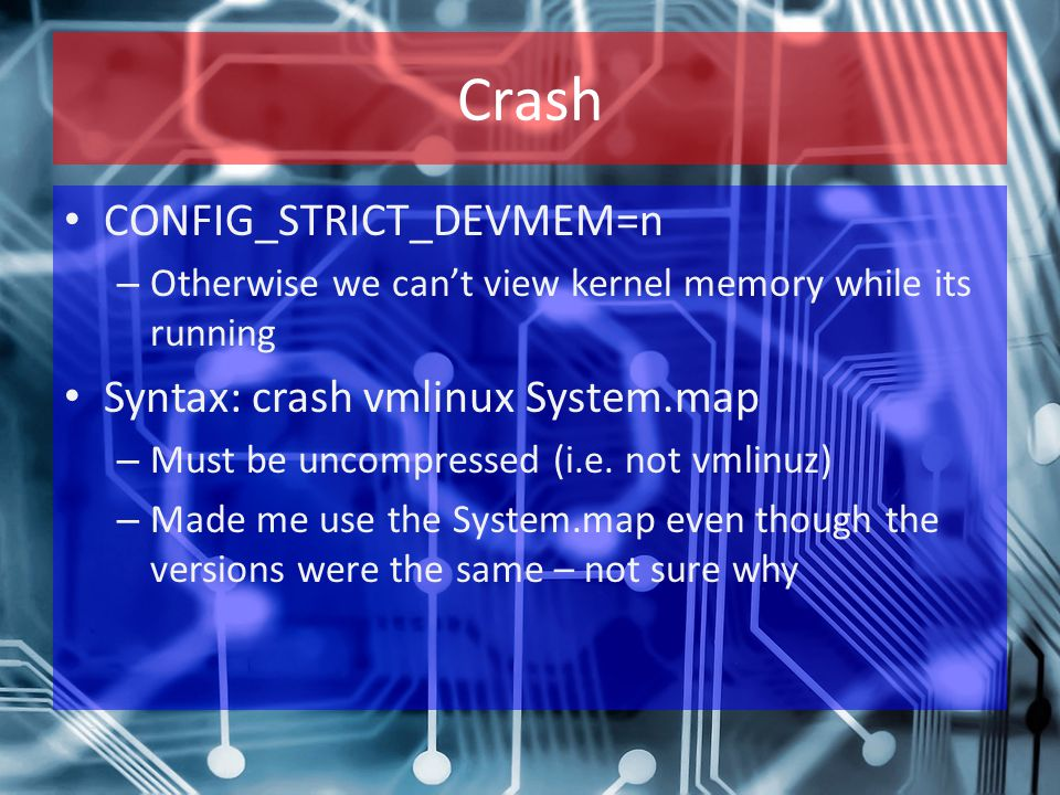 Crash CONFIG_STRICT_DEVMEM=n – Otherwise we can't view kernel memory while its running Syntax: crash vmlinux System.map – Must be uncompressed (i.e. n