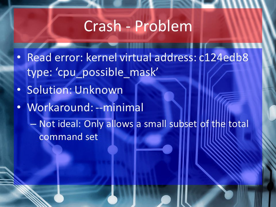 Crash - Problem Read error: kernel virtual address: c124edb8 type: 'cpu_possible_mask' Solution: Unknown Workaround: --minimal – Not ideal: Only allow