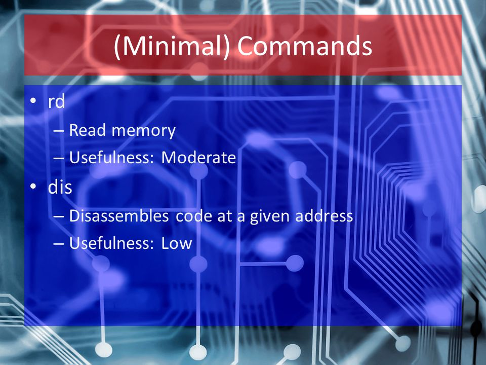 (Minimal) Commands rd – Read memory – Usefulness: Moderate dis – Disassembles code at a given address – Usefulness: Low