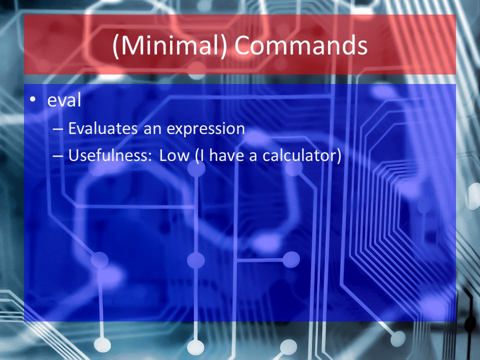 (Minimal) Commands eval – Evaluates an expression – Usefulness: Low (I have a calculator)