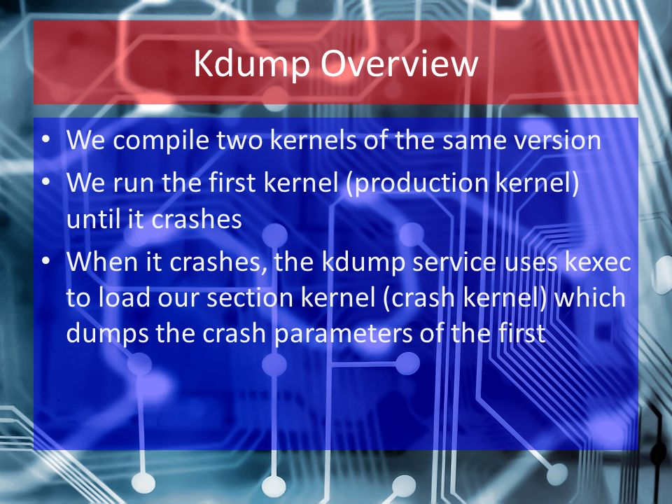 Kdump Overview We compile two kernels of the same version We run the first kernel (production kernel) until it crashes When it crashes, the kdump service uses kexec to load our section kernel (crash kernel) which dumps the crash parameters of the first