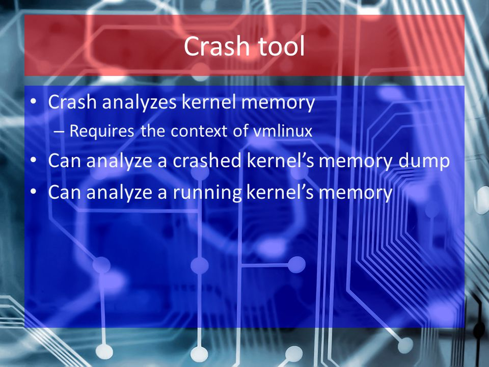 Crash tool Crash analyzes kernel memory – Requires the context of vmlinux Can analyze a crashed kernel's memory dump Can analyze a running kernel's me