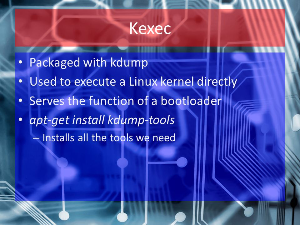 Kexec Packaged with kdump Used to execute a Linux kernel directly Serves the function of a bootloader apt-get install kdump-tools – Installs all the tools we need