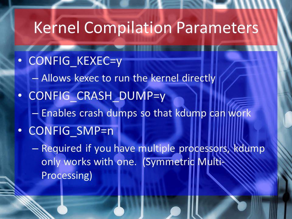 Kernel Compilation Parameters CONFIG_KEXEC=y – Allows kexec to run the kernel directly CONFIG_CRASH_DUMP=y – Enables crash dumps so that kdump can wor