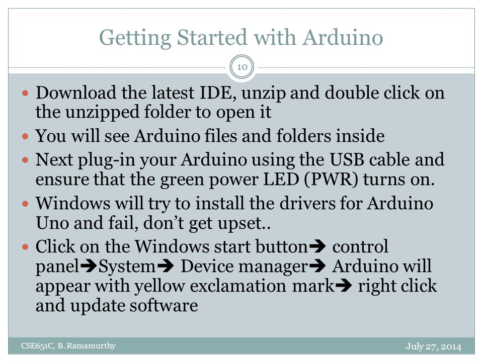 Getting Started with Arduino Download the latest IDE, unzip and double click on the unzipped folder to open it You will see Arduino files and folders inside Next plug-in your Arduino using the USB cable and ensure that the green power LED (PWR) turns on.