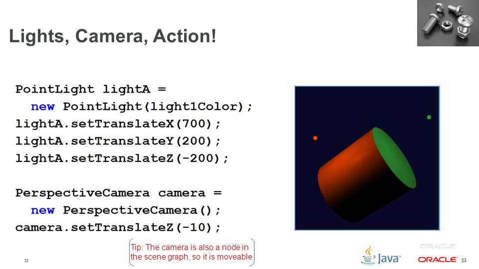 33 Lights, Camera, Action! Tip: The camera is also a node in the scene graph, so it is moveable
