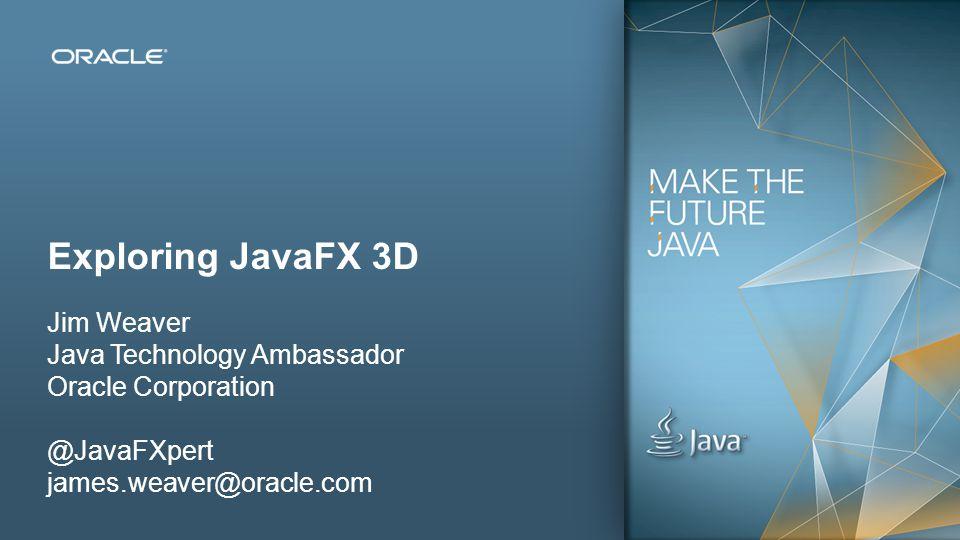 53 Exploring JavaFX 3D Jim Weaver Java Technology Ambassador Oracle Corporation @JavaFXpert james.weaver@oracle.com