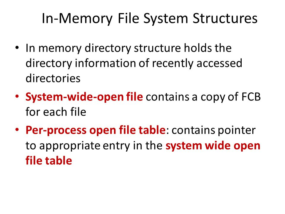 In-Memory File System Structures In memory directory structure holds the directory information of recently accessed directories System-wide-open file