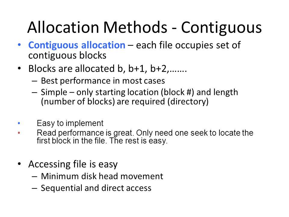 Allocation Methods - Contiguous Contiguous allocation – each file occupies set of contiguous blocks Blocks are allocated b, b+1, b+2,……. – Best perfor