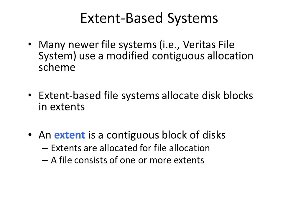 Extent-Based Systems Many newer file systems (i.e., Veritas File System) use a modified contiguous allocation scheme Extent-based file systems allocat