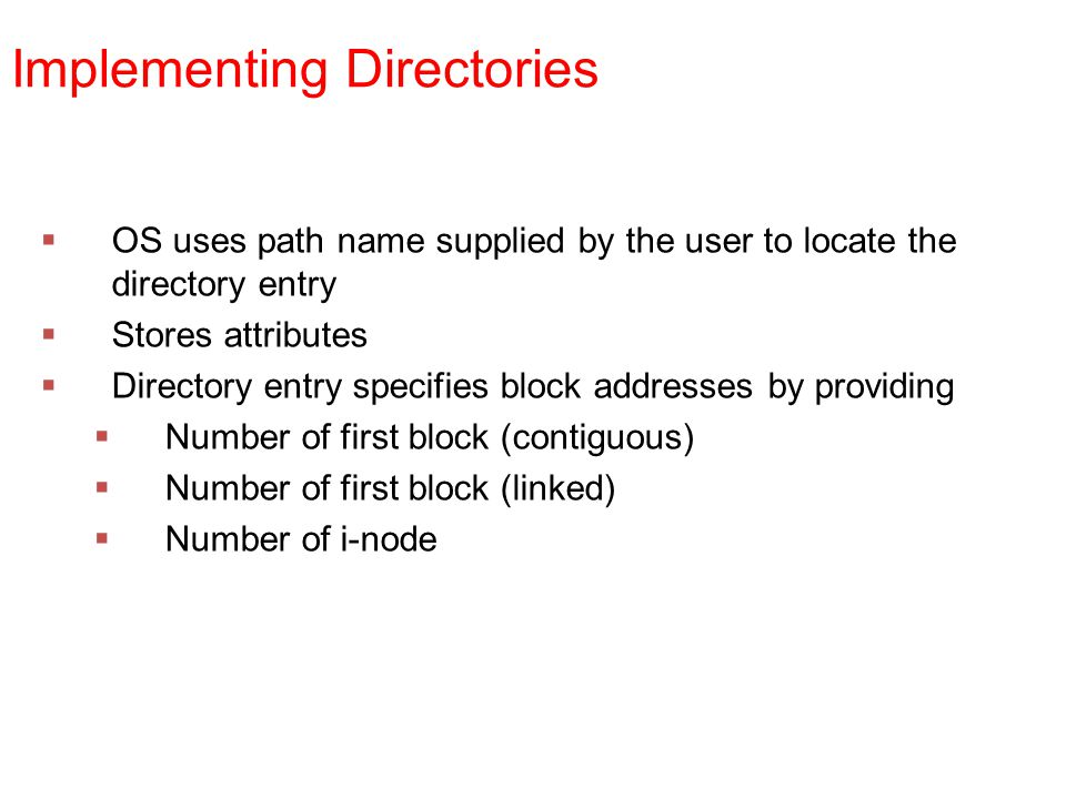 Implementing Directories  OS uses path name supplied by the user to locate the directory entry  Stores attributes  Directory entry specifies block