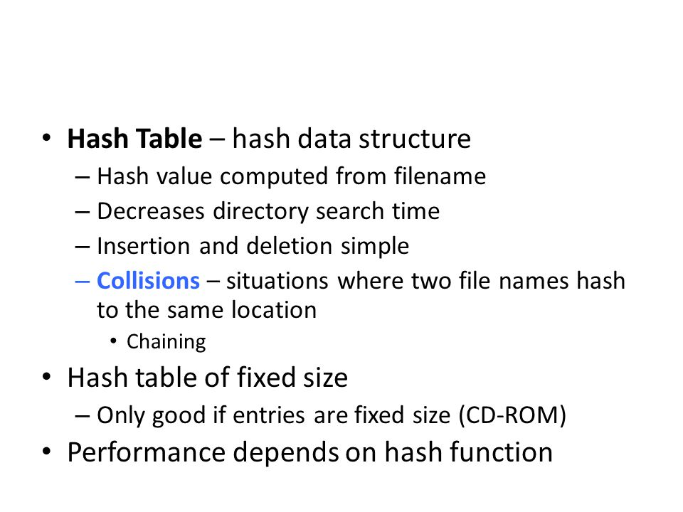 Hash Table – hash data structure – Hash value computed from filename – Decreases directory search time – Insertion and deletion simple – Collisions –
