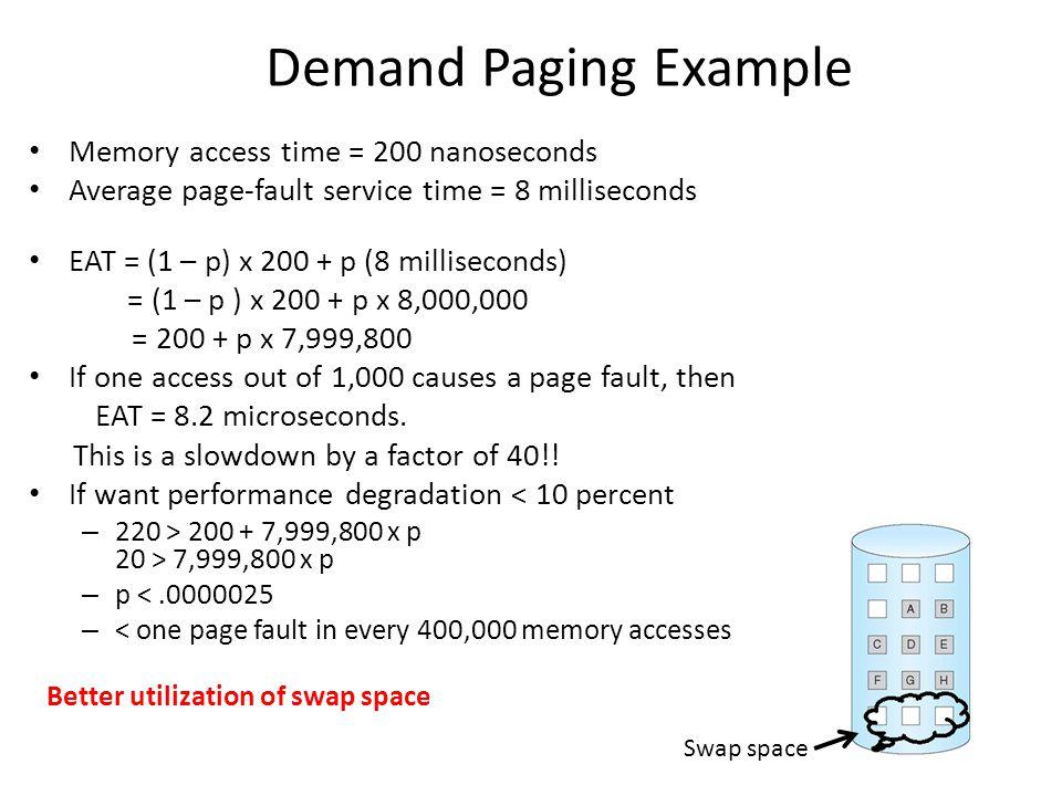 Demand Paging Example Memory access time = 200 nanoseconds Average page-fault service time = 8 milliseconds EAT = (1 – p) x 200 + p (8 milliseconds) =