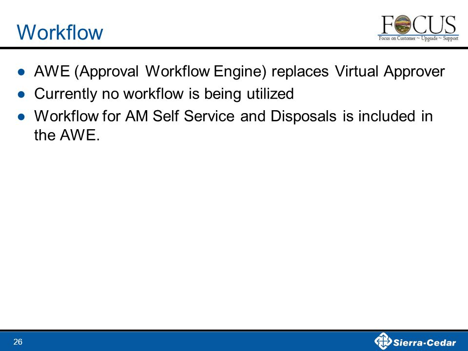 26 Workflow ●AWE (Approval Workflow Engine) replaces Virtual Approver ●Currently no workflow is being utilized ●Workflow for AM Self Service and Disposals is included in the AWE.