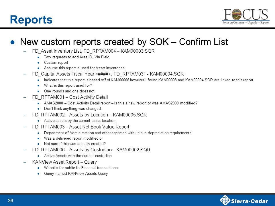 36 Reports ●New custom reports created by SOK – Confirm List –FD_Asset Inventory List, FD_RPTAM004 – KAM00003.SQR ●Two requests to add Area ID, Vin Field ●Custom report ●Assume this report is used for Asset Inventories.