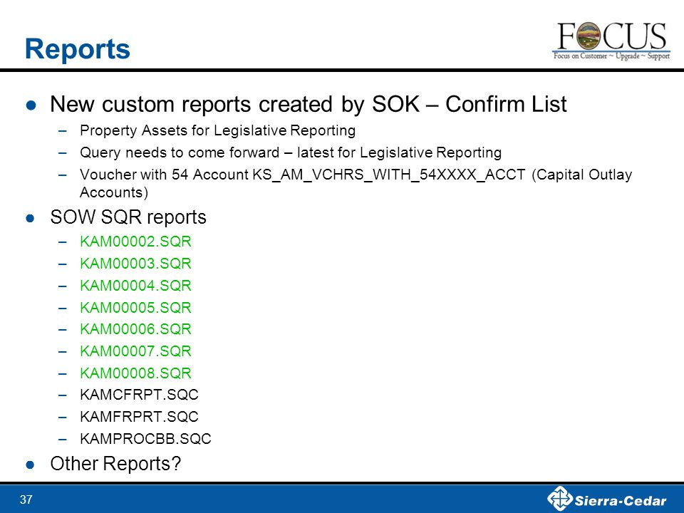 37 Reports ●New custom reports created by SOK – Confirm List –Property Assets for Legislative Reporting –Query needs to come forward – latest for Legislative Reporting –Voucher with 54 Account KS_AM_VCHRS_WITH_54XXXX_ACCT (Capital Outlay Accounts) ●SOW SQR reports –KAM00002.SQR –KAM00003.SQR –KAM00004.SQR –KAM00005.SQR –KAM00006.SQR –KAM00007.SQR –KAM00008.SQR –KAMCFRPT.SQC –KAMFRPRT.SQC –KAMPROCBB.SQC ●Other Reports