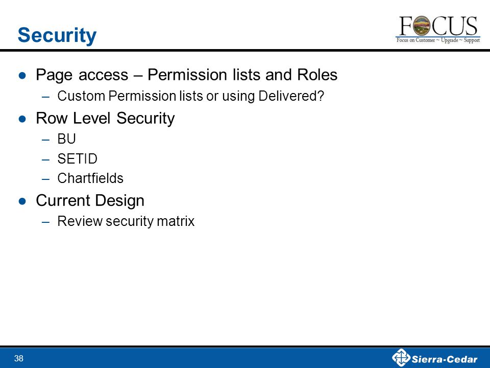 38 Security ●Page access – Permission lists and Roles –Custom Permission lists or using Delivered.