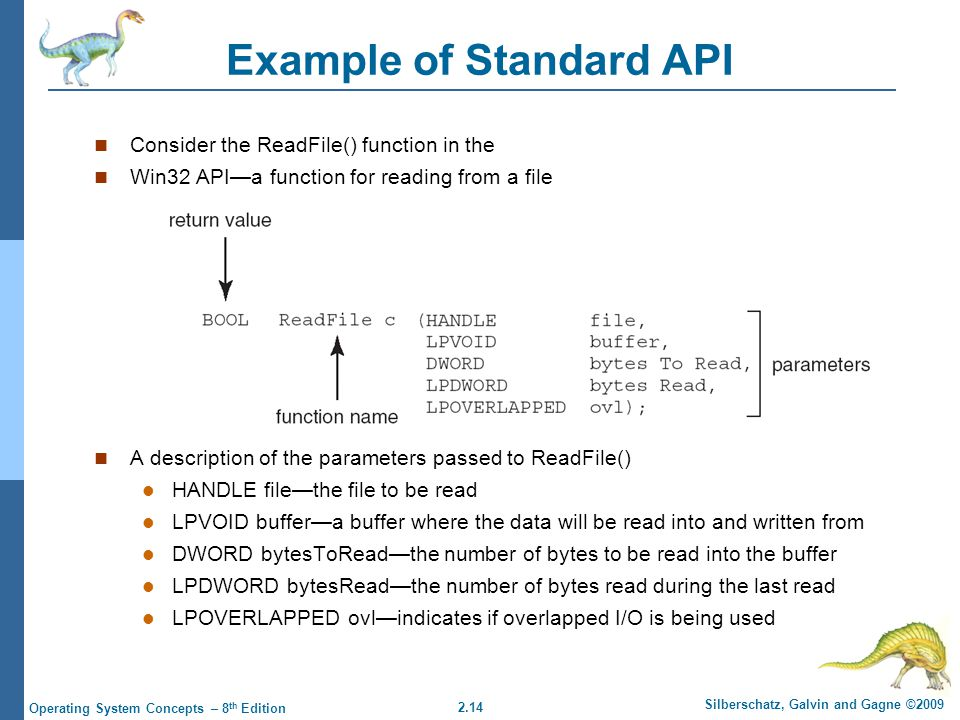 2.14 Silberschatz, Galvin and Gagne ©2009 Operating System Concepts – 8 th Edition Example of Standard API Consider the ReadFile() function in the Win32 API—a function for reading from a file A description of the parameters passed to ReadFile() HANDLE file—the file to be read LPVOID buffer—a buffer where the data will be read into and written from DWORD bytesToRead—the number of bytes to be read into the buffer LPDWORD bytesRead—the number of bytes read during the last read LPOVERLAPPED ovl—indicates if overlapped I/O is being used
