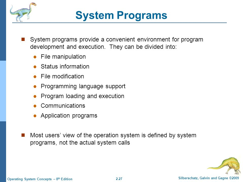 2.27 Silberschatz, Galvin and Gagne ©2009 Operating System Concepts – 8 th Edition System Programs System programs provide a convenient environment for program development and execution.