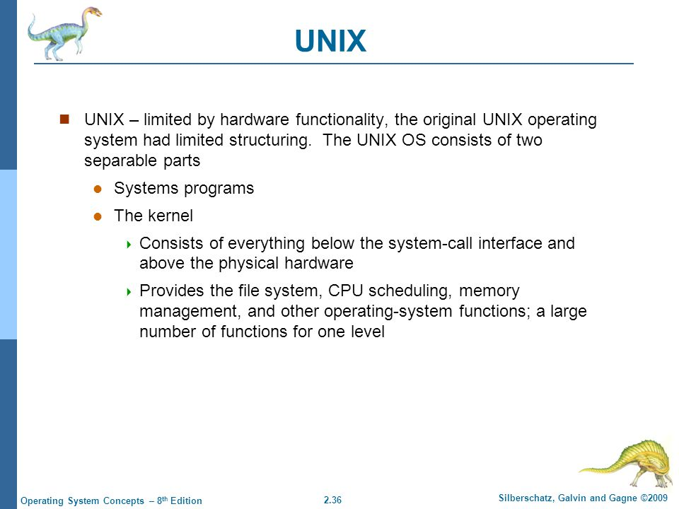 2.36 Silberschatz, Galvin and Gagne ©2009 Operating System Concepts – 8 th Edition UNIX UNIX – limited by hardware functionality, the original UNIX operating system had limited structuring.