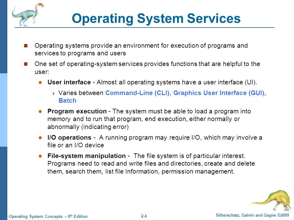 2.5 Silberschatz, Galvin and Gagne ©2009 Operating System Concepts – 8 th Edition Operating System Services (Cont.) Communications – Processes may exchange information, on the same computer or between computers over a network  Communications may be via shared memory or through message passing (packets moved by the OS) Error detection – OS needs to be constantly aware of possible errors  May occur in the CPU and memory hardware, in I/O devices, in user program  For each type of error, OS should take the appropriate action to ensure correct and consistent computing  Debugging facilities can greatly enhance the user's and programmer's abilities to efficiently use the system